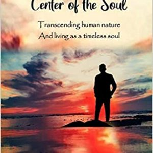 Journey To The Center of the Soul: Transcending human nature and living as a timeless soul